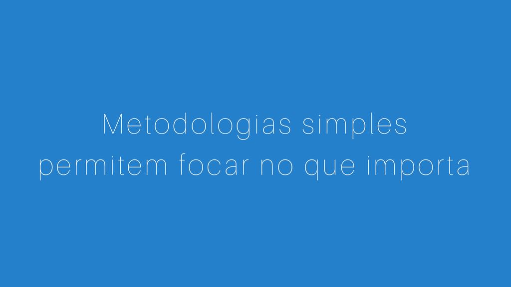 Metodologias simples permitem focar no que impo...