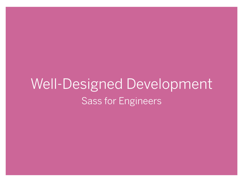Well-Designed Development Sass for Engineers