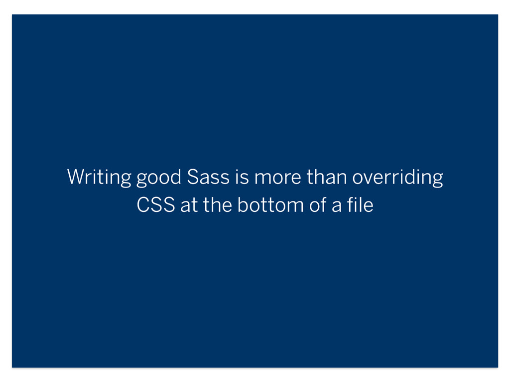 Writing good Sass is more than overriding CSS a...