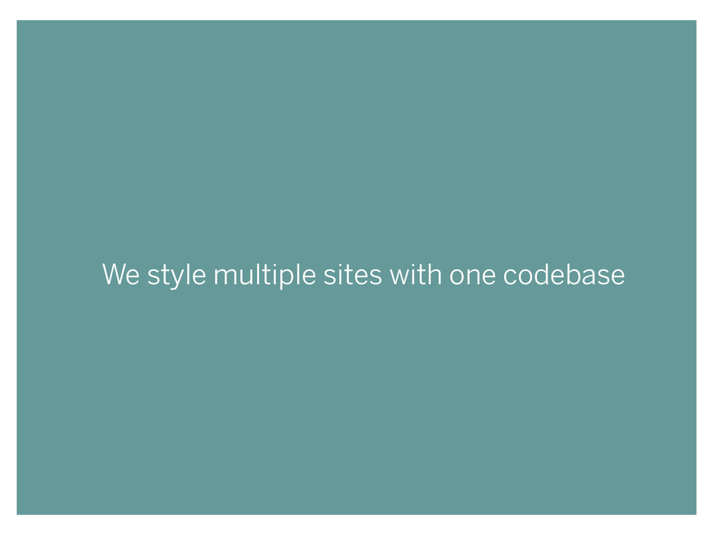 We style multiple sites with one codebase
