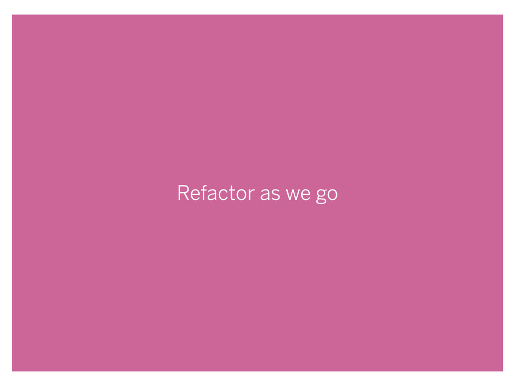 Refactor as we go