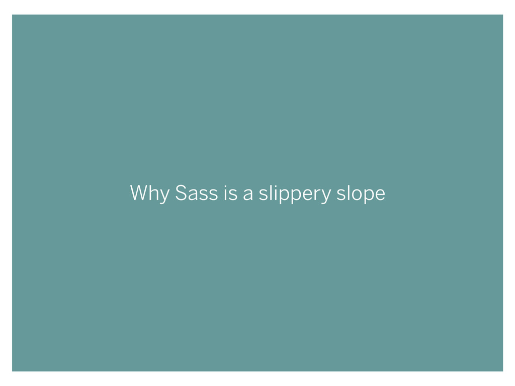 Why Sass is a slippery slope