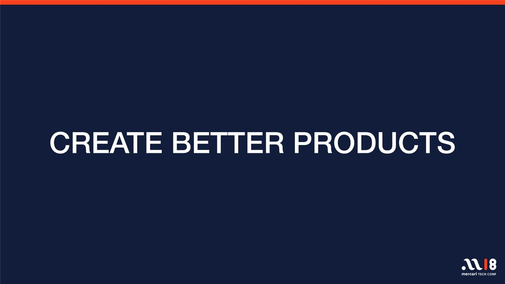 CREATE BETTER PRODUCTS