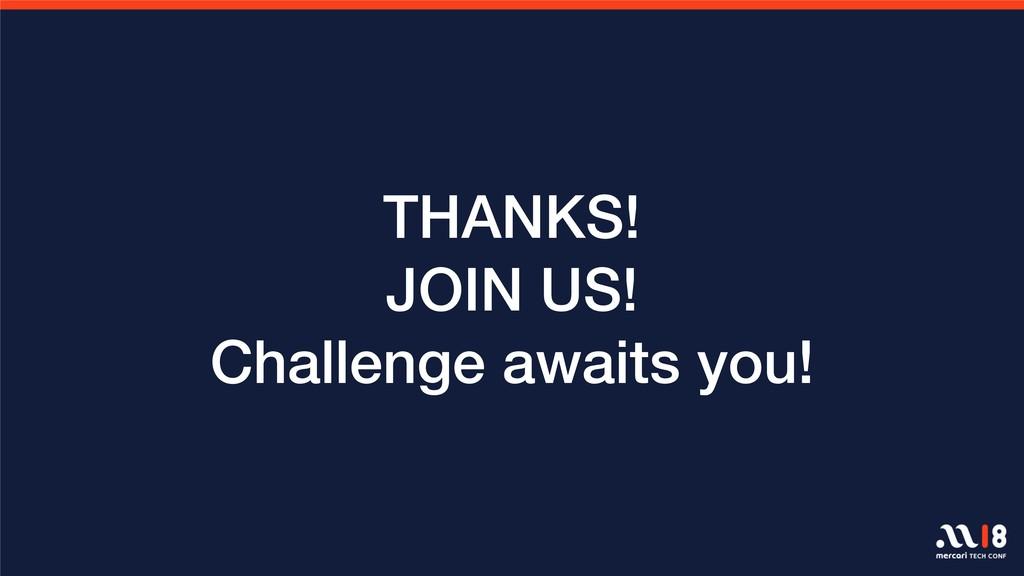 THANKS! JOIN US! Challenge awaits you!