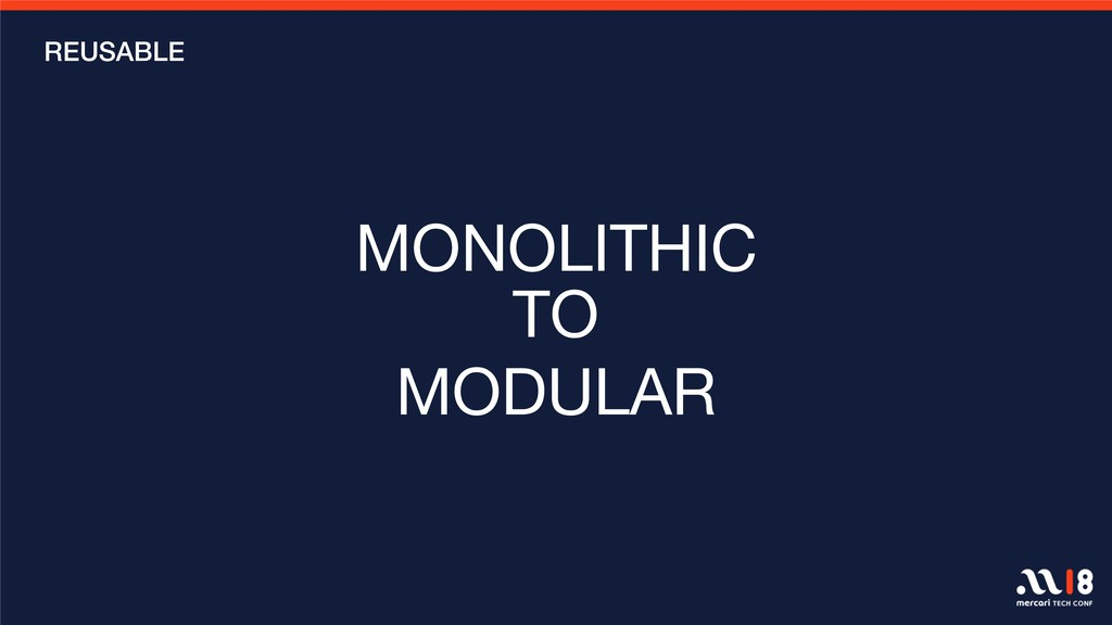 MONOLITHIC   MONOLITHIC  TO MODULAR REUSABLE