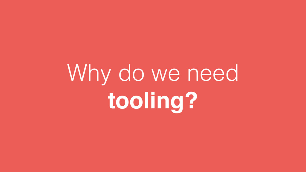 Why do we need tooling?