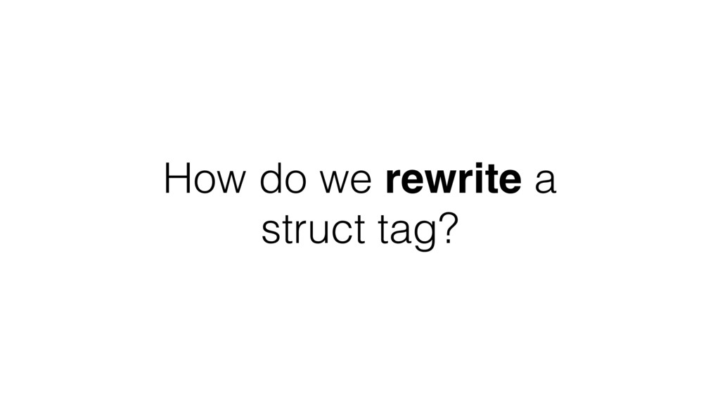 How do we rewrite a struct tag?
