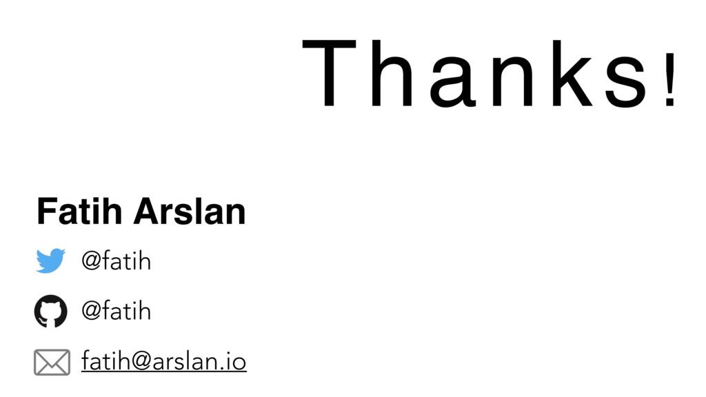 Thanks! Fatih Arslan @fatih @fatih fatih@arslan...