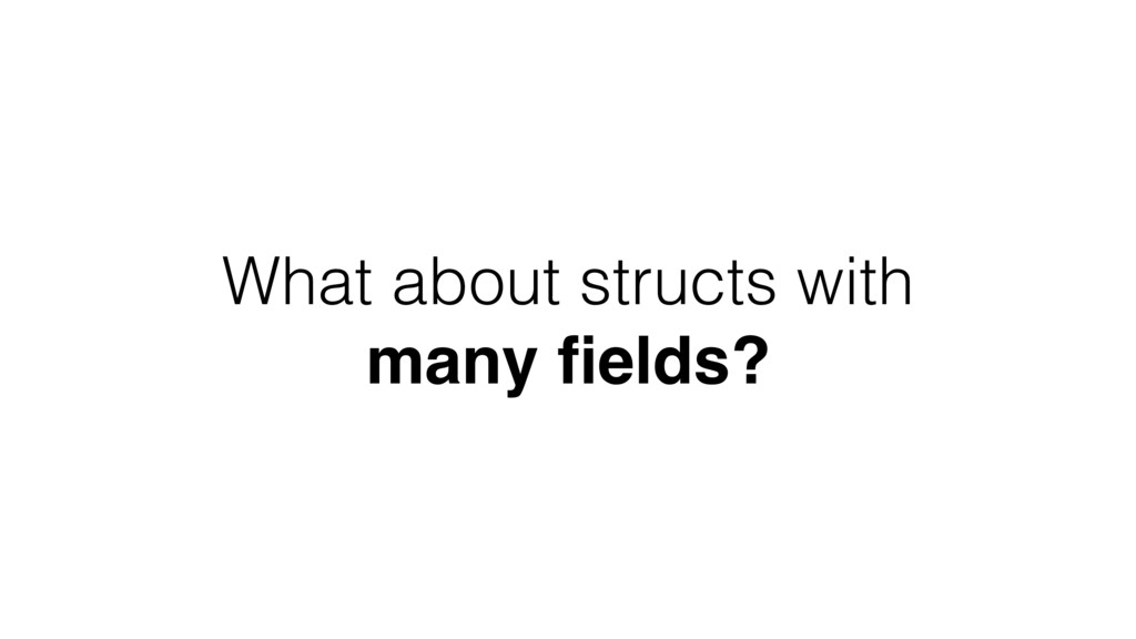 What about structs with many fields?