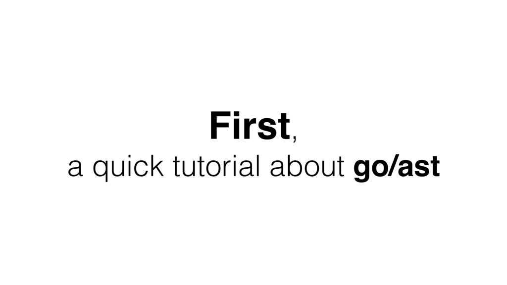 First, a quick tutorial about go/ast