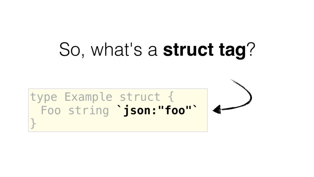So, what's a struct tag? type Example struct { ...