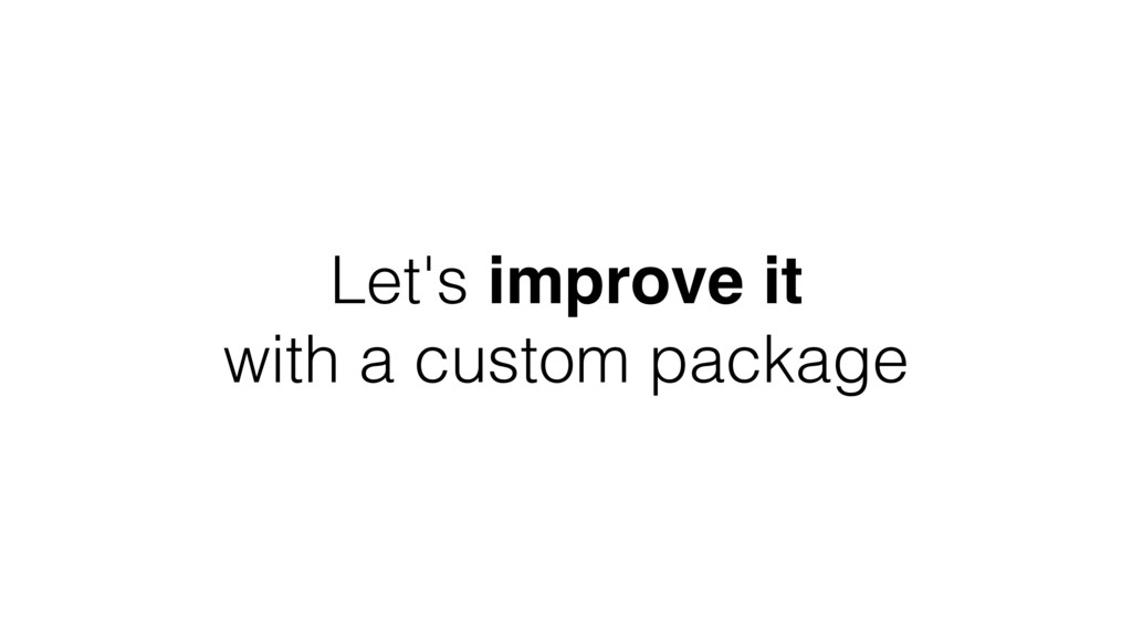 Let's improve it with a custom package