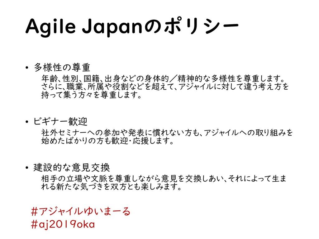 Agile Japanのポリシー • 多様性の尊重 年齢、性別、国籍、出身などの身体的/精神的...