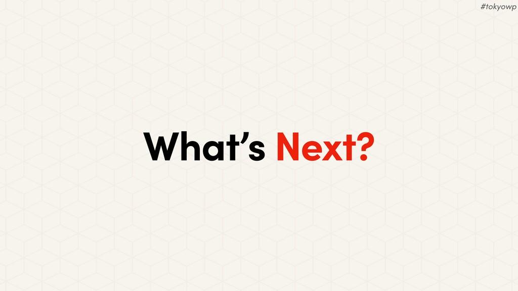 What's Next? #tokyowp