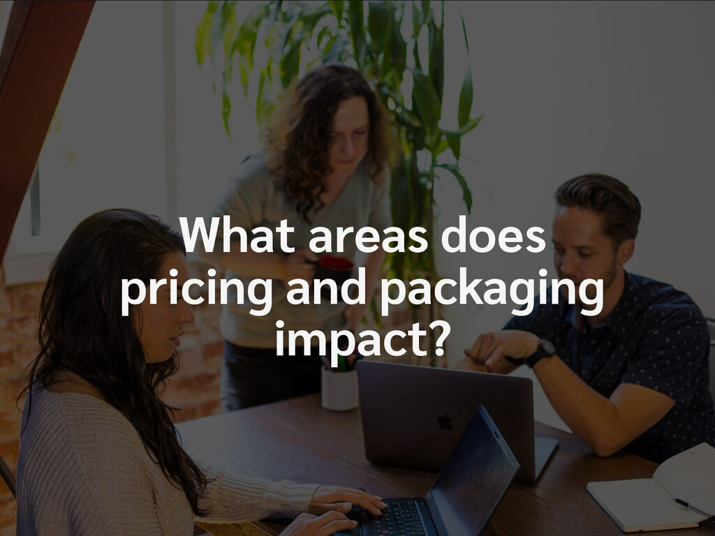 What areas does pricing impact? What areas does...