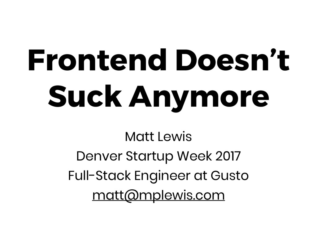 Frontend Doesn't Suck Anymore Matt Lewis Denver...
