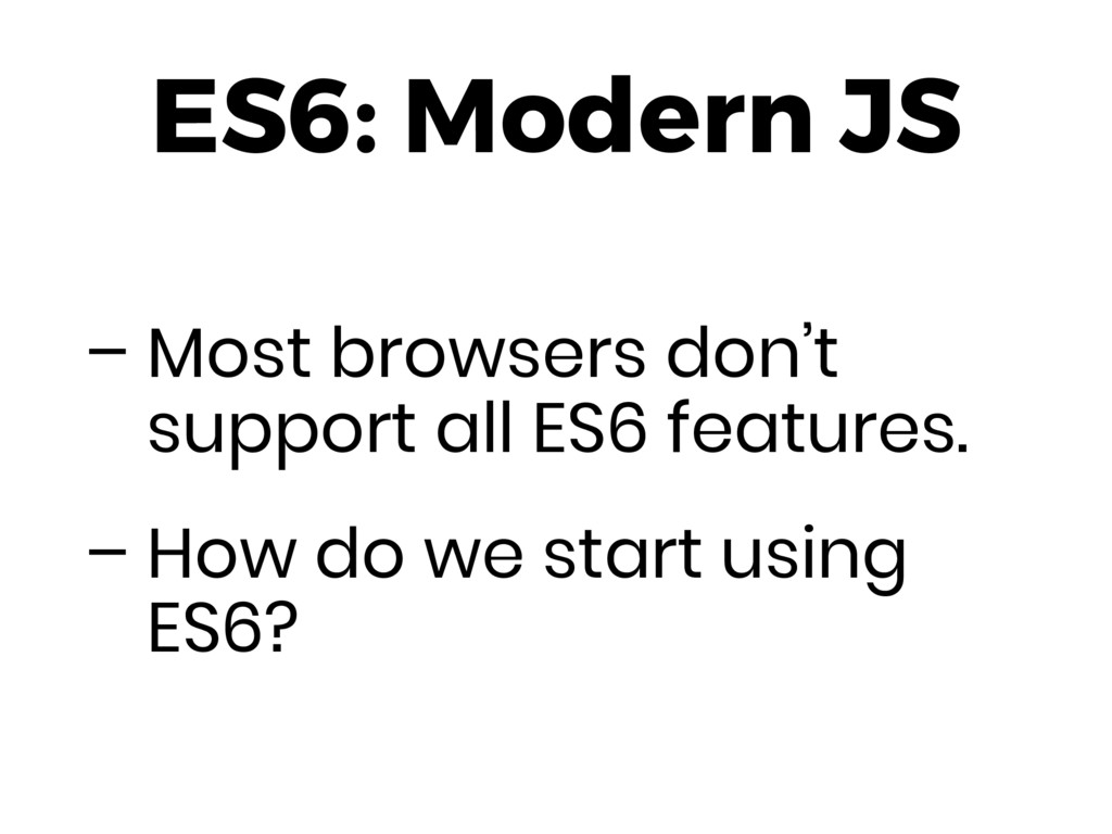 ES6: Modern JS – Most browsers don't support al...