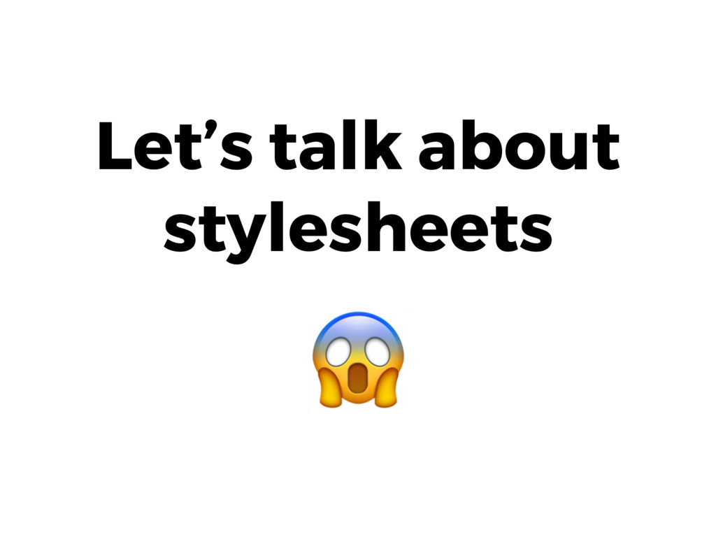 Let's talk about stylesheets