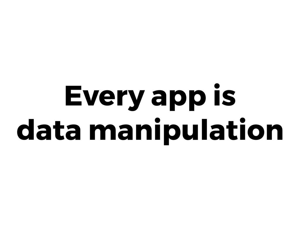 Every app is data manipulation