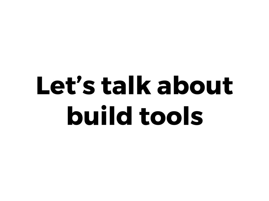 Let's talk about build tools