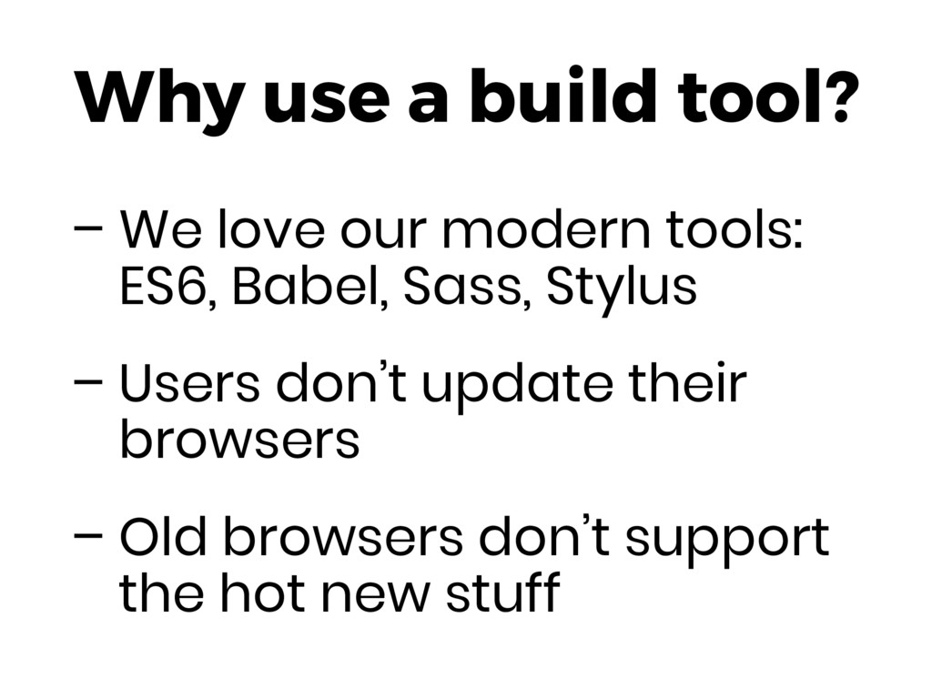 – We love our modern tools: ES6, Babel, Sass, S...