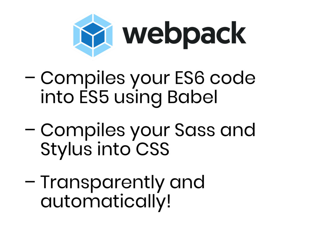 – Compiles your ES6 code into ES5 using Babel –...