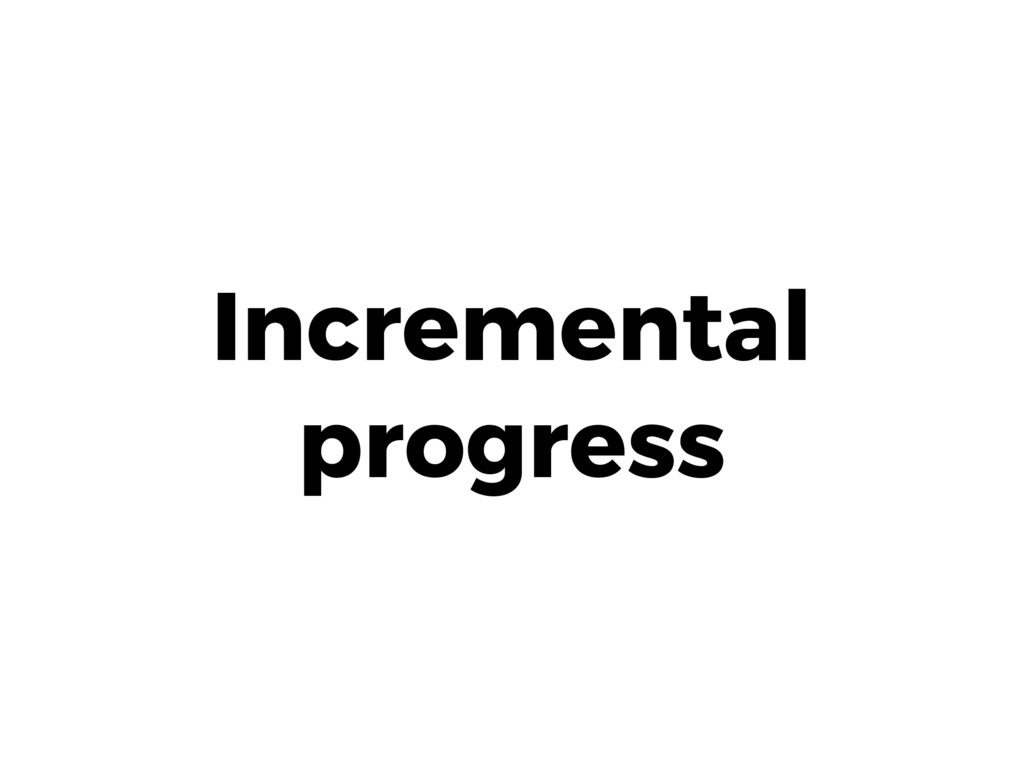 Incremental progress