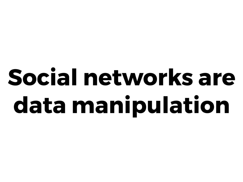 Social networks are data manipulation