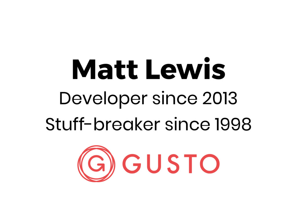 Matt Lewis Developer since 2013 Stuff-breaker s...