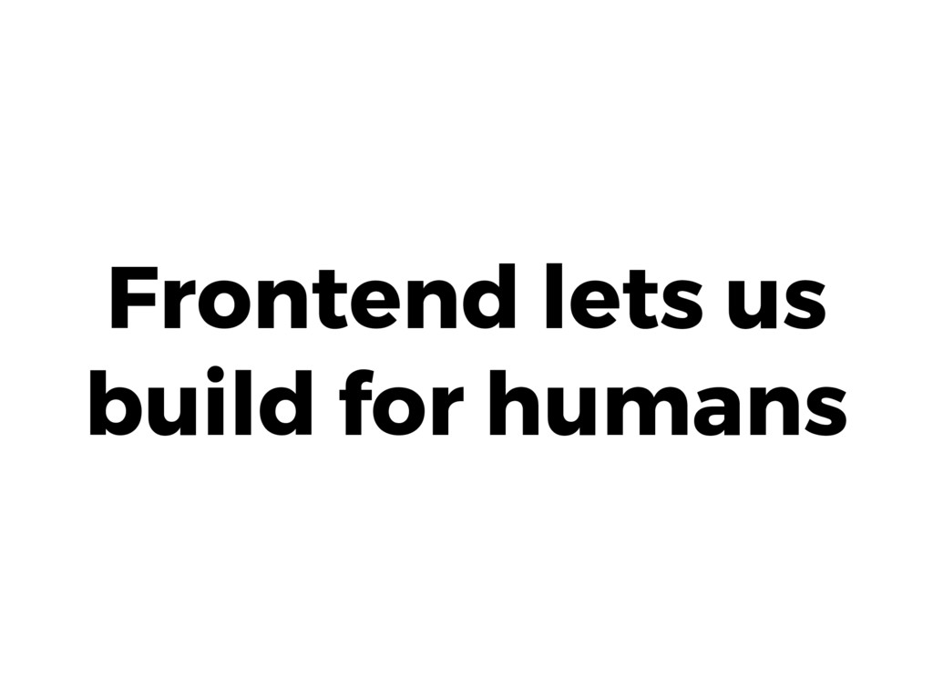 Frontend lets us build for humans