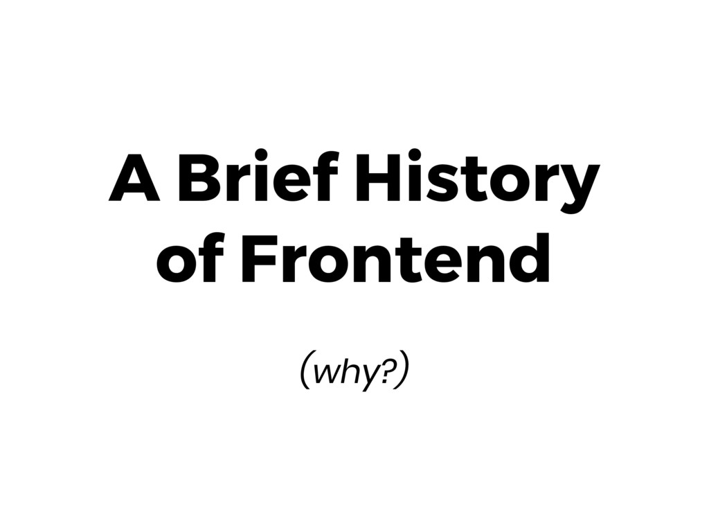 A Brief History of Frontend  (why?)