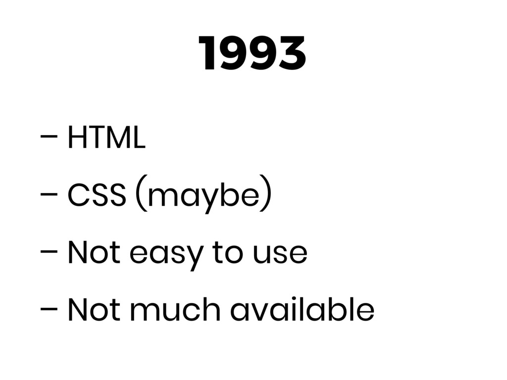 1993 – HTML – CSS (maybe) – Not easy to use – N...