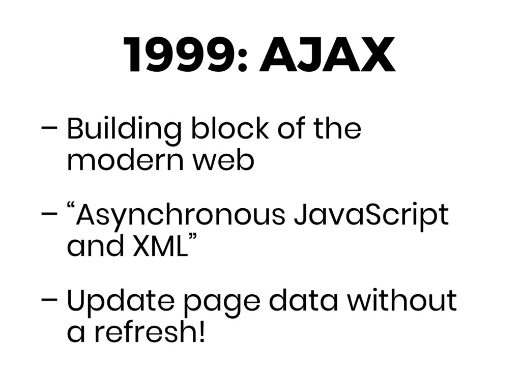 1999: AJAX – Building block of the modern web –...