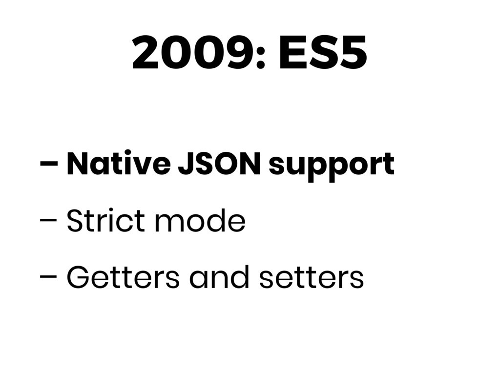 2009: ES5 – Native JSON support – Strict mode –...