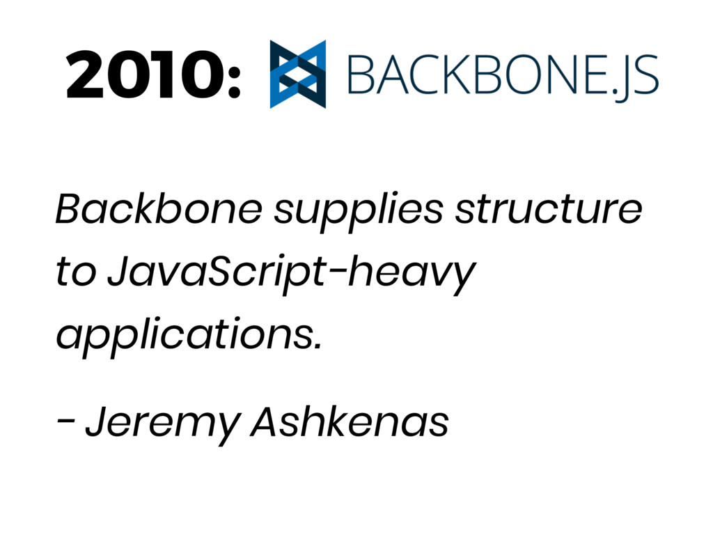 2010: Backbone supplies structure to JavaScript...