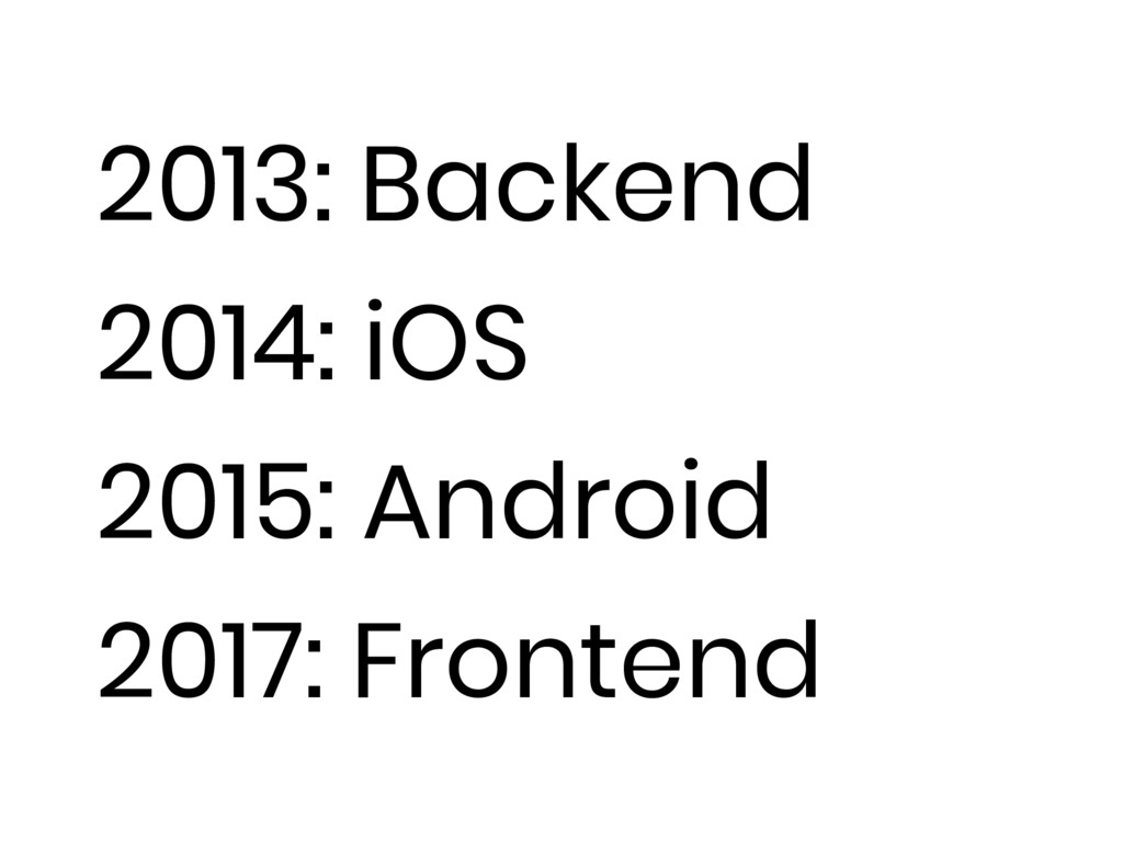 2013: Backend 2014: iOS 2015: Android 2017: Fro...