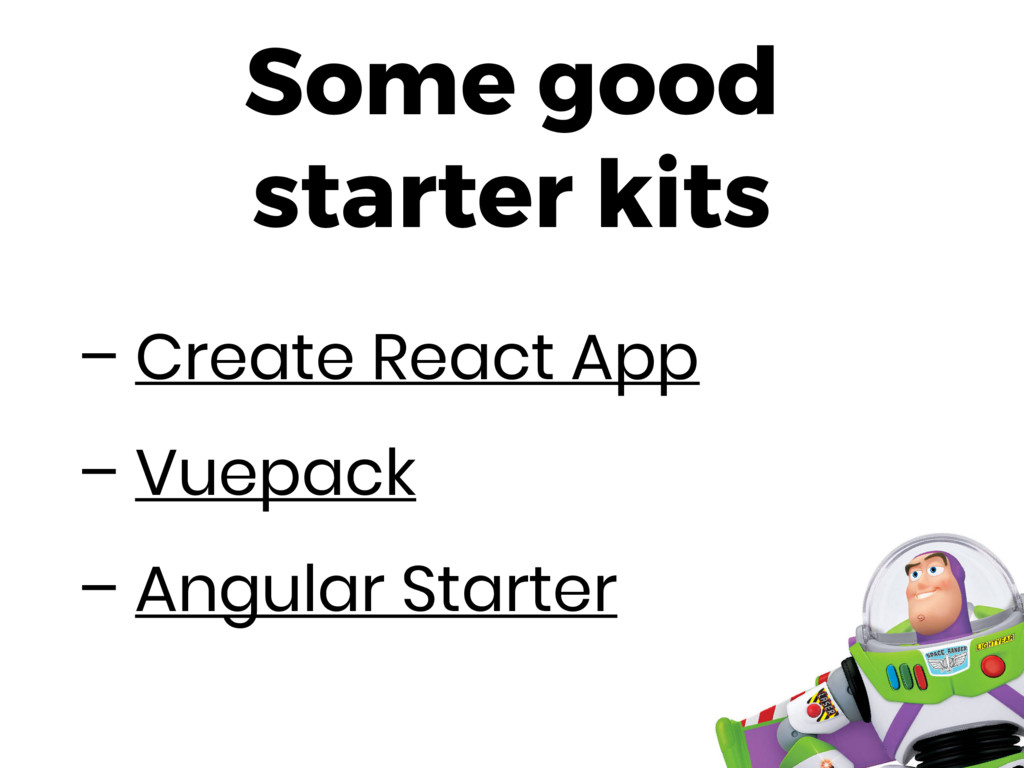 Some good starter kits – Create React App – Vue...