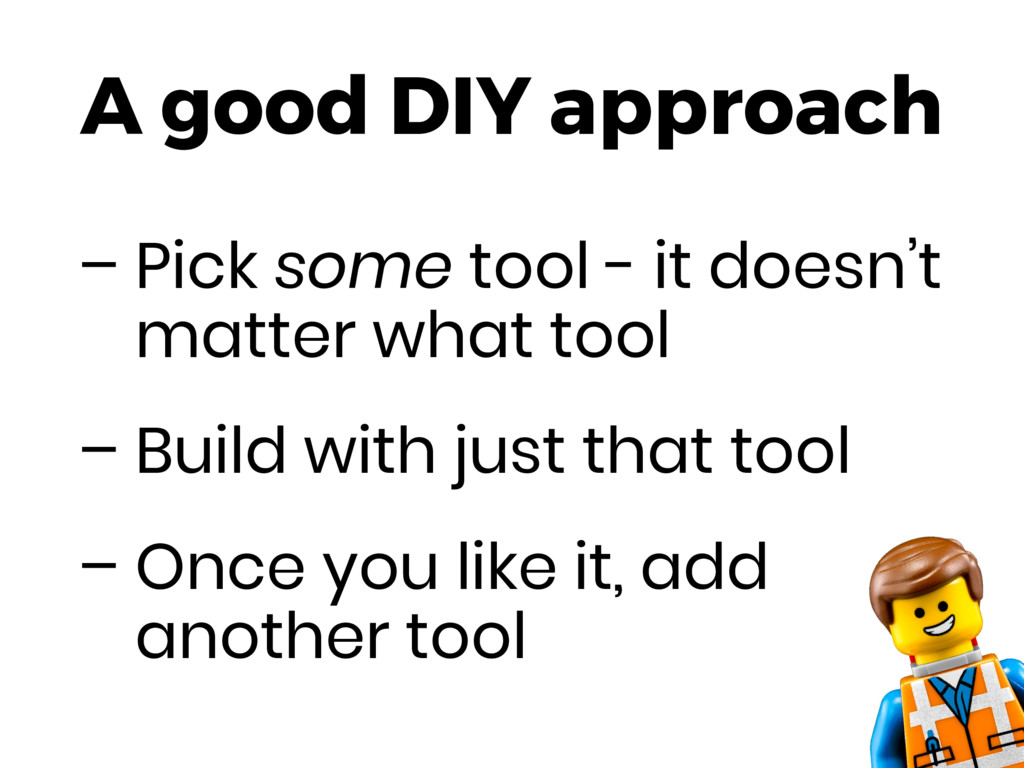 A good DIY approach – Pick some tool - it doesn...