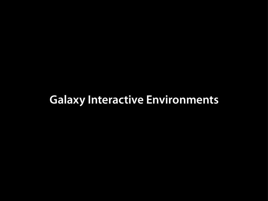Galaxy Interactive Environments