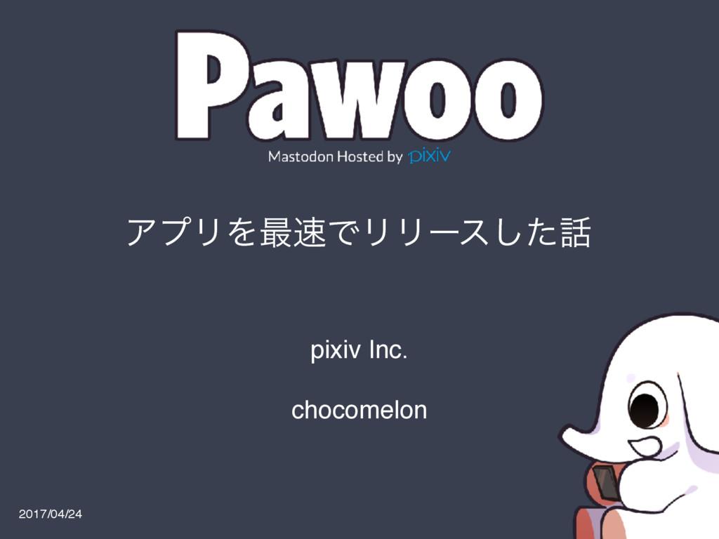 ΞϓϦΛ࠷ͰϦϦʔεͨ͠ 2017/04/24 pixiv Inc. chocomelon