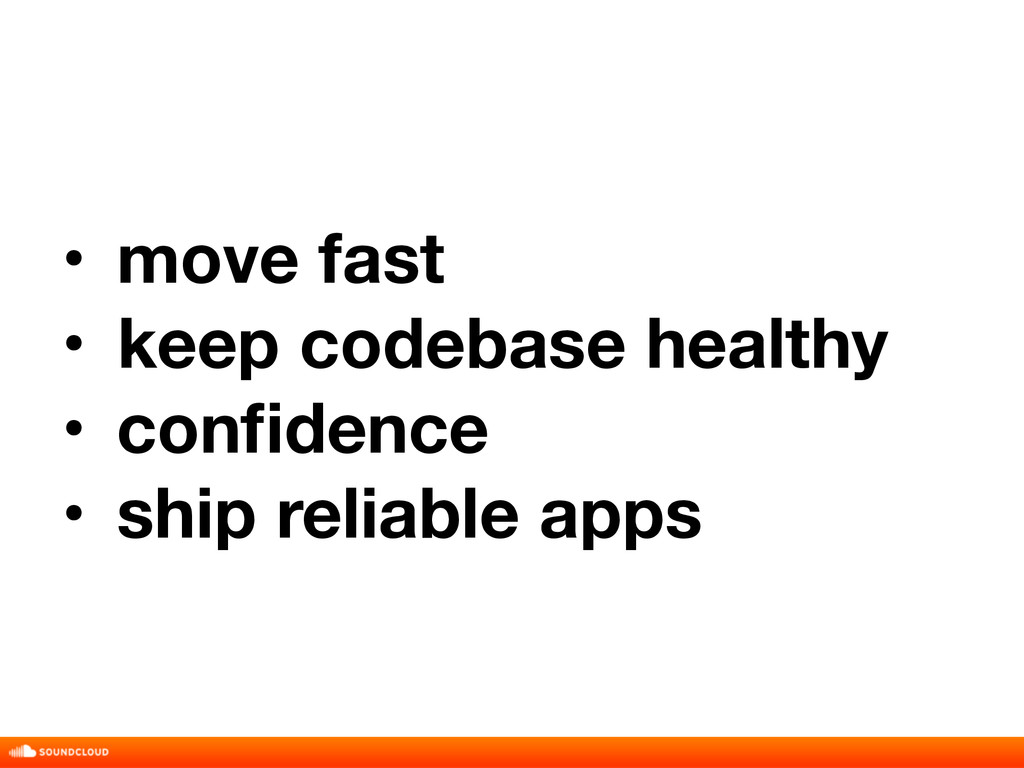 • move fast • keep codebase healthy • confidence...