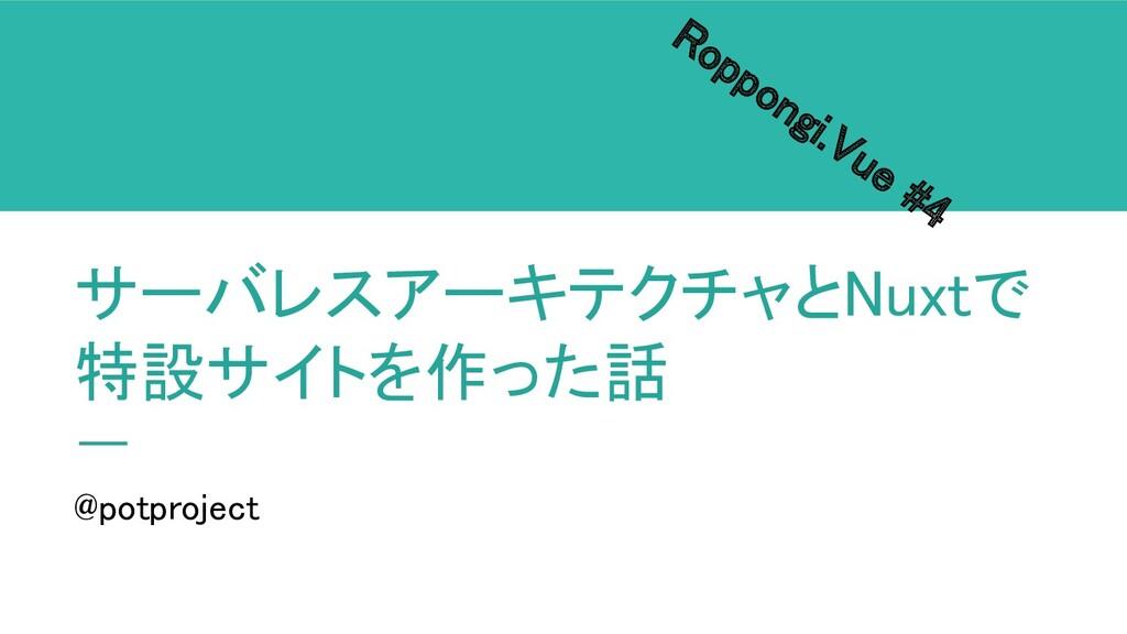サーバレスアーキテクチャとNuxtで 特設サイトを作った話 Roppongi.Vue #4...