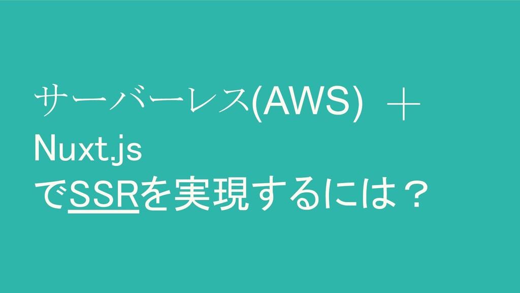 サーバーレス(AWS) + Nuxt.js でSSRを実現するには?
