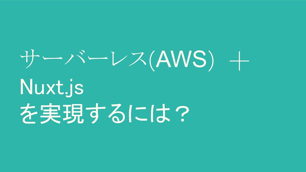 サーバーレス(AWS) + Nuxt.js を実現するには?
