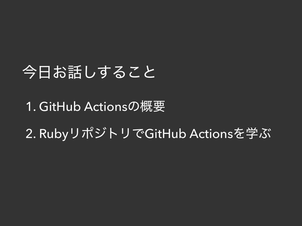ࠓ͓͢͠Δ͜ͱ 1. GitHub Actionsͷ֓ཁ 2. RubyϦϙδτϦͰGit...