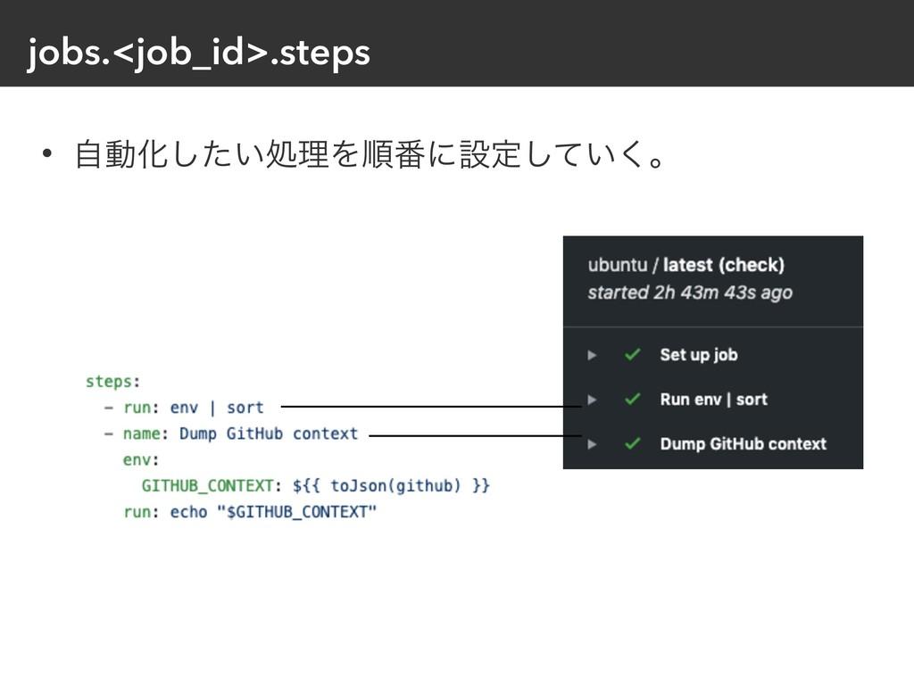 jobs.<job_id>.steps • ࣗಈԽ͍ͨ͠ॲཧΛॱ൪ʹઃఆ͍ͯ͘͠ɻ