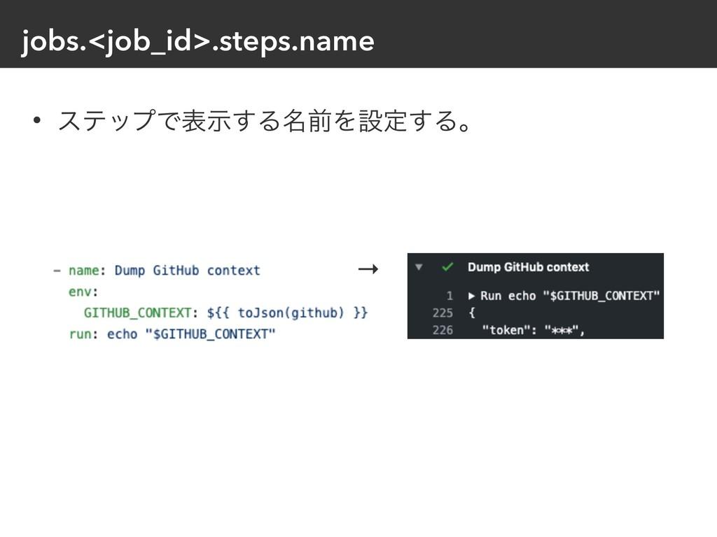 jobs.<job_id>.steps.name • εςοϓͰදࣔ͢Δ໊લΛઃఆ͢Δɻ →