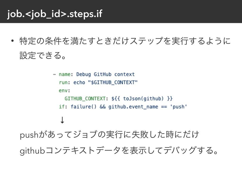 job.<job_id>.steps.if • ಛఆͷ݅Λຬͨ͢ͱ͖͚ͩεςοϓΛ࣮ߦ͢ΔΑ...