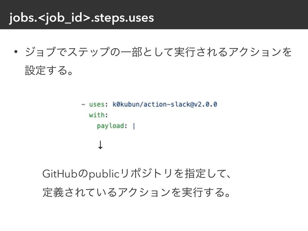 jobs.<job_id>.steps.uses • δϣϒͰεςοϓͷҰ෦ͱ࣮ͯ͠ߦ͞ΕΔΞ...