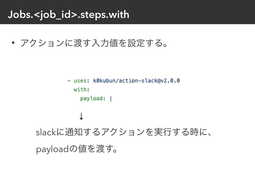 Jobs.<job_id>.steps.with • ΞΫγϣϯʹ͢ೖྗΛઃఆ͢Δɻ ↓ ...